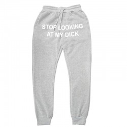STOP LOOKING MY DICK jogging pants